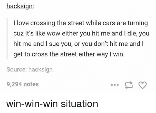 Cars, Love, and Memes: hacksign  I love crossing the street while cars are turning  cuz it's like wow either you hit me and I die, you  hit me and I sue you, or you don't hit me and l  get to cross the street either way I win.  Source: hacksign  9,294 notes win-win-win situation