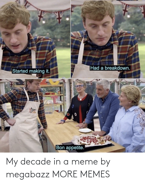 Started: |Had a breakdown.  Started making it.  Bon appetite. My decade in a meme by megabazz MORE MEMES