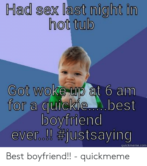 Best Boyfriend Ever Meme: Had sex last night in  hot tub  Got woke up at 6 am  for a quickie. best  boyfriend  ever..!!#justssaying  quickmeme.com Best boyfriend!! - quickmeme
