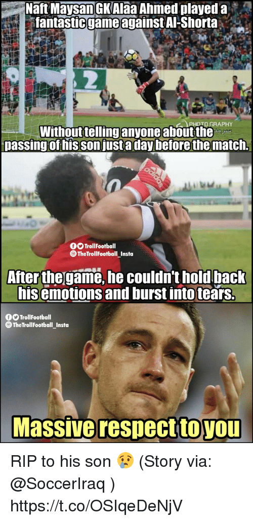 Memes, The Game, and Game: Haft Maysan GKAIaa Ahmed played a  fantastic game against Al-Shorta  ..  PHOTO GRAPHY  Without tellinganyone about the  passing of his son justa day before the match.  O TrollFootball  TheTrollFootball Insta  After the game, he couldn't hold back  his emotions and burst into tears.  O TrollFootball  @TheTrollFootball_Insto  Massive respecttoYOU  toyou RIP to his son 😢  (Story via: @SoccerIraq ) https://t.co/OSIqeDeNjV