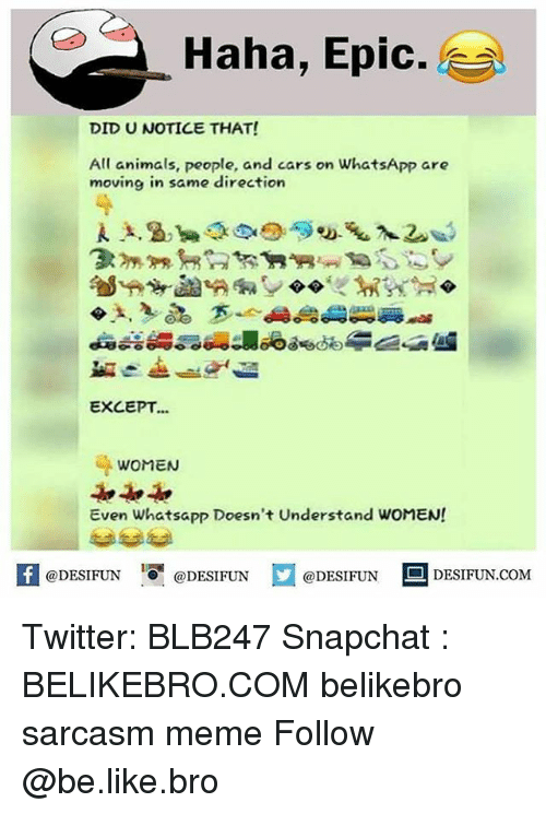 Epically: Haha, Epic.  DID U NOTICE THAT!  All animals, people, and cars on WhatsApp are  moving in same direction  EXCEPT...  WOMEN  Even Whatsapp Doesn't Understand WOMEN!  困@DESIFUN 증@DESIFUN口@DESIFUN-DESIFUN.COM Twitter: BLB247 Snapchat : BELIKEBRO.COM belikebro sarcasm meme Follow @be.like.bro