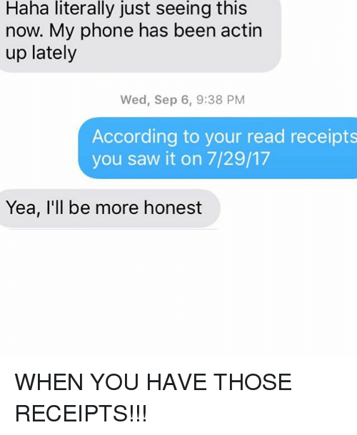 Phone, Relationships, and Saw: Haha  literally  just  seeing  this  now. My phone has been actin  up lately  Wed, Sep 6, 9:38 PM  According to your read receipts  you saw it on 7/29/17  Yea, I'll be more honest WHEN YOU HAVE THOSE RECEIPTS!!!