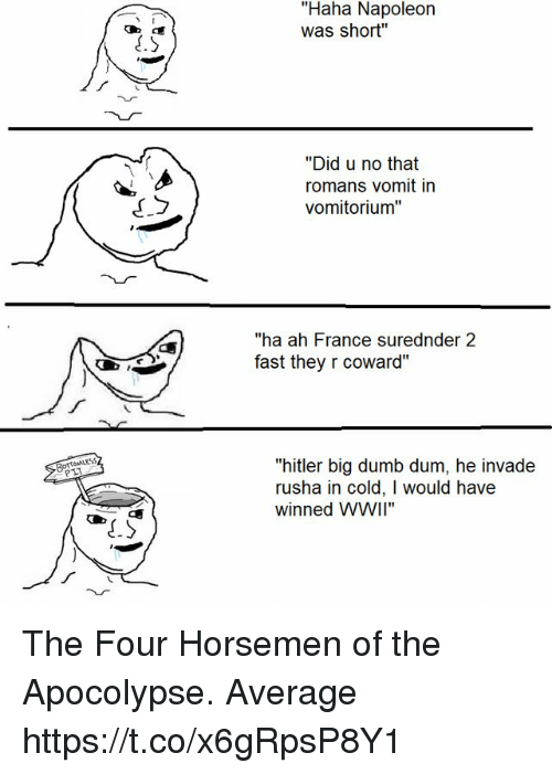 """Dumb, France, and Hitler: """"Haha Napoleon  was short""""  """"Did u no that  romans vomit in  vomitorium""""  """"ha ah France surednder 2  fast they r coward""""  TOMLESS  PLT  """"hitler big dumb dum, he invade  rusha in cold, I would have  winned WWiI"""" The Four Horsemen of the Apocolypse. Average https://t.co/x6gRpsP8Y1"""