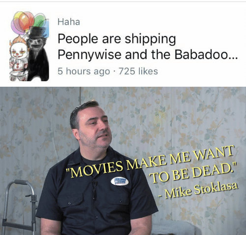 Saed: Haha  People are shipping  Pennywise and the Babadoo...  5 hours ago 725 likes   MOVIES MAKE ME WANT  TO BE DEAD  -Mike Stokla  sa