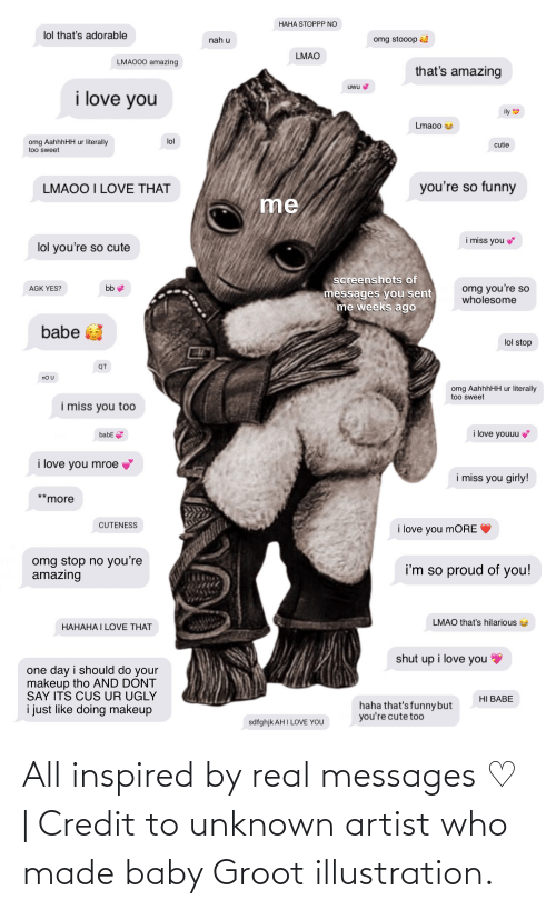 So Proud Of You: HAHA STOPPP NO  lol that's adorable  omg stooop  nah u  LMAO  LMAO00 amazing  that's amazing  uwu  i love you  ily  Lmaoo  lol  omg AahhhHH ur literally  too sweet  cutie  you're so funny  LMAOO I LOVE THAT  me  i miss you  lol you're so cute  screenshots of  omg you're so  wholesome  bb  AGK YES?  messages you sent  me weeks ago  babe a  lol stop  QT  no U  omg AahhhHH ur literally  too sweet  i miss you too  i love youuu  babE  i love you mroe  i miss you girly!  *more  CUTENESS  i love you moRE  omg stop no you're  amazing  i'm so proud of you!  LMAO that's hilarious  НАНАНА І LOVE THAT  shut up i love you  one day i should do your  makeup tho AND DONT  SAY ITS CUS UR UGLY  HI BABE  haha that's funny but  you're cute to0  i just like doing makeup  sdfghjk AH I LOVE YOU All inspired by real messages ♡ | Credit to unknown artist who made baby Groot illustration.