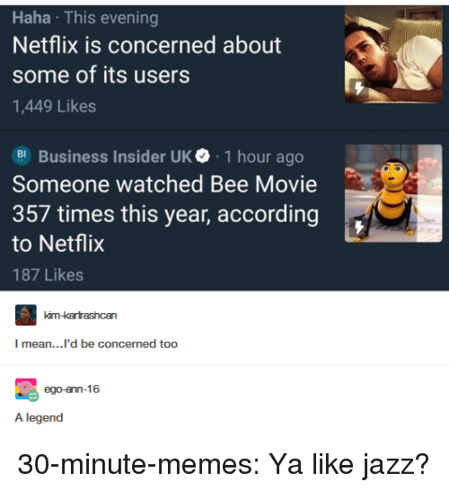 Bee Movie, Memes, and Netflix: Haha This evening  Netflix is concerned about  some of its users  1,449 Likes  Business Insider UK. 1 hour ago  Someone watched Bee Movie  357 times this year, according  to Netflix  187 Likes  mean...'d be concermed too  A legend 30-minute-memes:  Ya like jazz?
