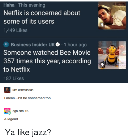 Bee Movie, Netflix, and Business: Haha This evening  Netflix is concerned about  some of its users  1,449 Likes  Business Insider UK. 1 hour ago  Someone watched Bee Movie  357 times this year, according  to Netflix  187 Likes  mean...'d be concermed too  A legend Ya like jazz?