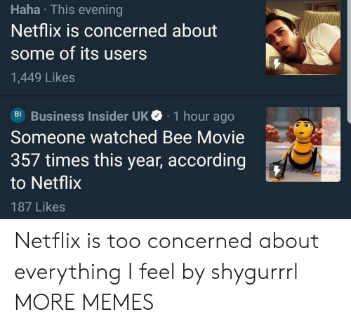uke: Haha This evening  Netflix is concerned about  some of its users  1,449 Likes  Bl Business Insider UKe 1 hour ago  Someone watched Bee Movie  357 times this year, according  to Netflix  187 Likes Netflix is too concerned about everything I feel by shygurrrl MORE MEMES