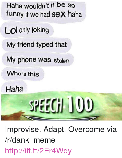 "Anaconda, Dank, and Funny: Haha wouldn't it be so  funny if we had sex haha  Lol only joking  My friend typed that  My phone was stolen  Who is this  Haha  SPEECH 100 <p>Improvise. Adapt. Overcome via /r/dank_meme <a href=""http://ift.tt/2Er4Wdy"">http://ift.tt/2Er4Wdy</a></p>"