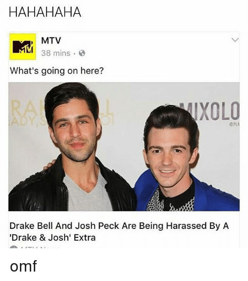 "Pecks: HAHAHAHA  MTV  MM 38 mins.  What's going on here?  TXOLO  Drake Bell And Josh Peck Are Being Harassed By A  ""Drake & Josh' Extra omf"