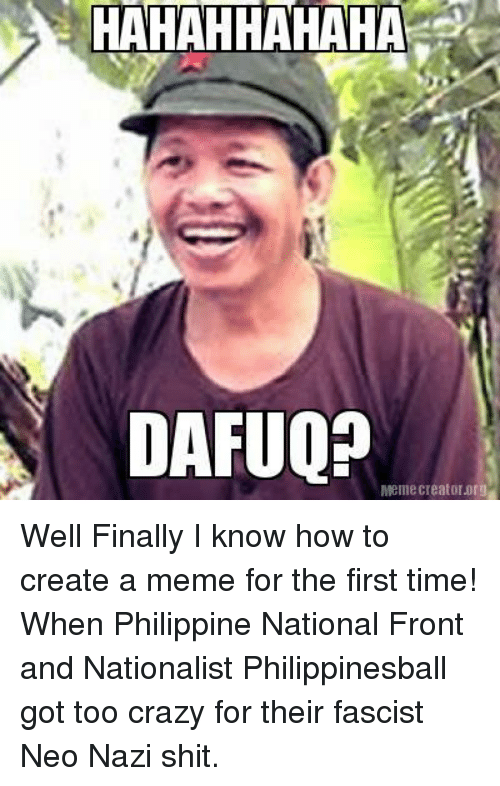 Crazy, Finals, and Meme: HAHAHHAHAHA  DAFUOP  Mellie Creator org Well Finally I know how to create a meme for the first time!  When Philippine National Front and Nationalist Philippinesball got too crazy for their fascist Neo Nazi shit.