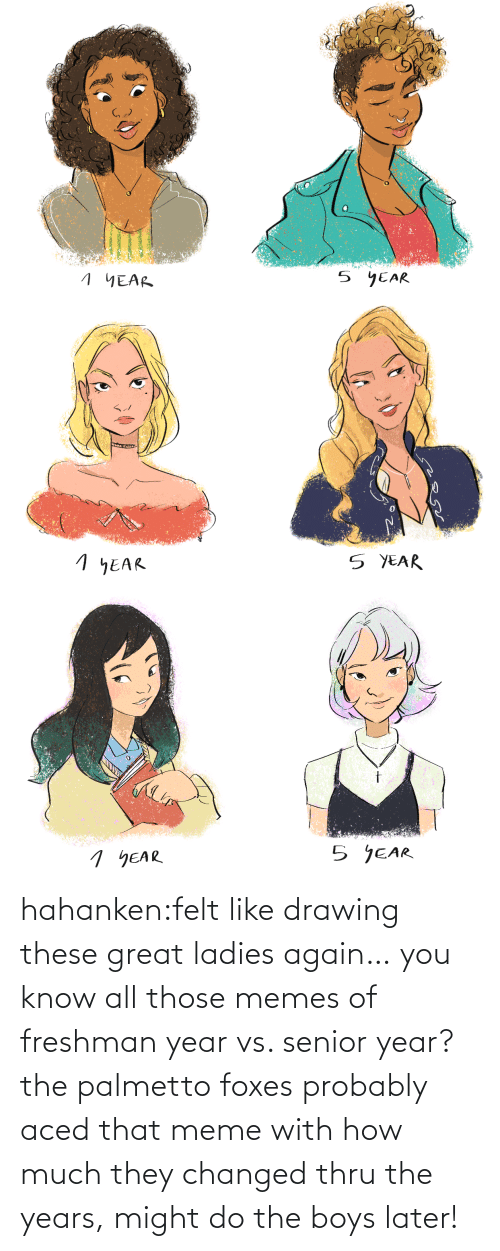 years: hahanken:felt like drawing these great ladies again… you know all those memes of freshman year vs. senior year? the palmetto foxes probably aced that meme with how much they changed thru the years, might do the boys later!