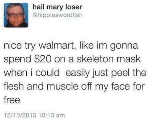 Skeletone: hail mary loser  @hippieswordfish  nice try walmart, like im gonna  spend $20 on a skeleton mask  when i could easily just peel the  flesh and muscle off my face for  free  12/10/2015 10:13 am
