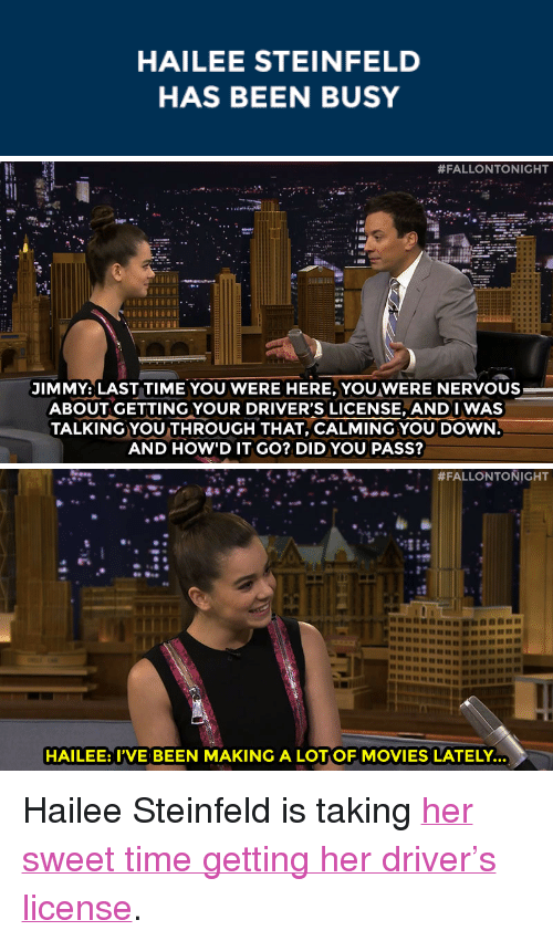 "Movies, Target, and Http: HAILEE STEINFELD  HAS BEEN BUSY   #FALLONTONIGHT  JIMMY: LAST TIME YOU WERE HERE, YOU WERE NERVOUS  ABOUT GETTING YOUR DRIVER'S LICENSE, ANDI WAS  TALKING YOU THROUGH THAT, CALMING YOU DOWN  AND HOW'D IT GO? DID YOU PASS?   #FALLONTONIGHT  :t  HAILEE: I'VE BEEN MAKING A LOTOF MOVIES LATELY. <p>Hailee Steinfeld is taking <a href=""http://www.nbc.com/the-tonight-show/segments/8231"" target=""_blank"">her sweet time getting her driver&rsquo;s license</a>.</p>"