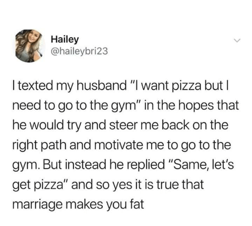 "Gym, Marriage, and Pizza: Hailey  @haileybri23  l texted my husband ""I want pizza but l  need to go to the gym"" in the hopes that  he would try and steer me back on the  right path and motivate me to go to the  gym. But instead he replied ""Same, let's  get pizza"" and so yes it is true that  marriage makes you fat"