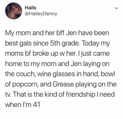 gals: Hails  @HaileyDenny  My mom and her bff Jen have been  best gals since 5th grade. Today my  moms bf broke up w her. I just came  home to my mom and Jen laying on  the couch, wine glasses in hand, bowl  of popcorn, and Grease playing on the  tv. That is the kind of friendshiplneed  when I'm 41