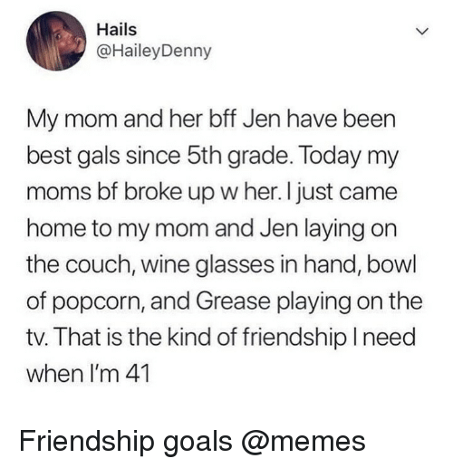gals: Hails  @HaileyDenny  My mom and her bff Jen have been  best gals since 5th grade. Today my  moms bf broke up w her. I just came  home to my mom and Jen laying on  the couch, wine glasses in hand, bowl  of popcorn, and Grease playing on the  tv. That is the kind of friendship Ineed  when I'm 41 Friendship goals @memes