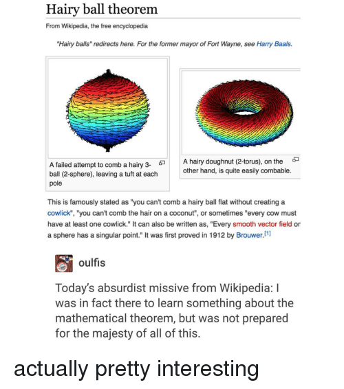 "Smooth, Wikipedia, and Mathematics: Hairy ball theorem  From Wikipedia, the free encyclopedia  ""Hairy balls"" redirects here. For the former mayor of Fort Wayne, see Harry Baals.  A hairy doughnut (2-torus), on the  5  A failed attempt to comb a hairy 3-  other hand, is quite easily combable.  ball (2-sphere), leaving a tuft at each  pole  This is famously stated as ""you can't comb a hairy ball flat without creating a  cowlick"", ""you can't comb the hair on a coconut"", or sometimes ""every cow must  have at least one cowlick."" It can also be written as, ""Every smooth vector field or  a sphere has a singular point."" It was first proved in 1912 by Brouwer.  [1]  oulfis  Today's absurdist missive from Wikipedia: l  was in fact there to learn something about the  mathematical theorem, but was not prepared  for the majesty of all of this. actually pretty interesting"