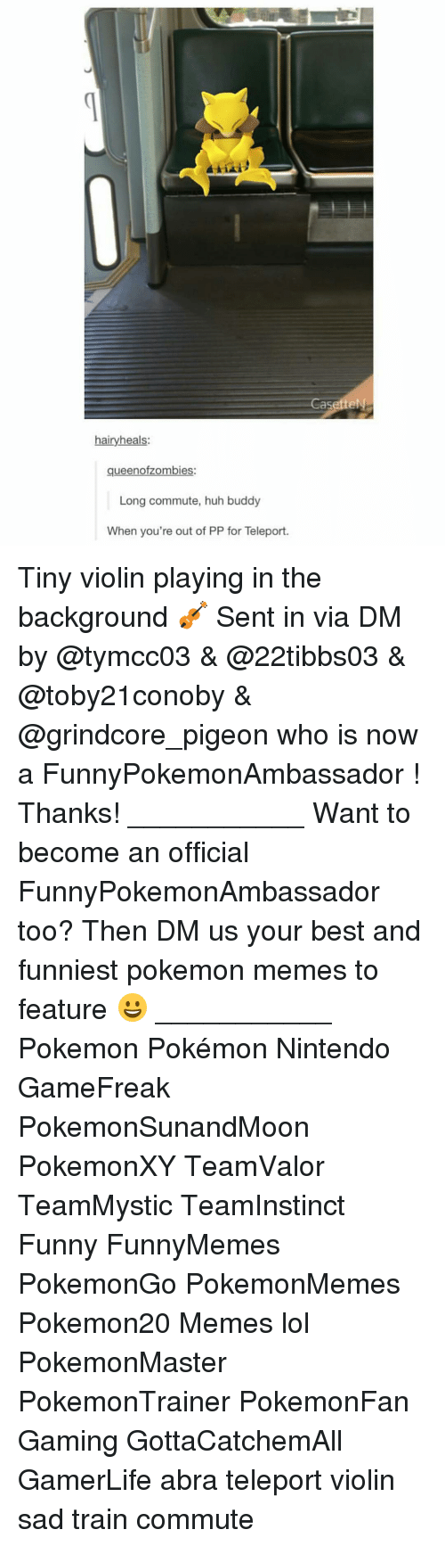 Huh, Memes, and Nintendo: hairy heals:  queenofzombies:  Long commute, huh buddy  When you're out of PP for Teleport.  asetteN Tiny violin playing in the background 🎻 Sent in via DM by @tymcc03 & @22tibbs03 & @toby21conoby & @grindcore_pigeon who is now a FunnyPokemonAmbassador ! Thanks! ___________ Want to become an official FunnyPokemonAmbassador too? Then DM us your best and funniest pokemon memes to feature 😀 ___________ Pokemon Pokémon Nintendo GameFreak PokemonSunandMoon PokemonXY TeamValor TeamMystic TeamInstinct Funny FunnyMemes PokemonGo PokemonMemes Pokemon20 Memes lol ポケットモンスター PokemonMaster PokemonTrainer PokemonFan Gaming GottaCatchemAll GamerLife abra teleport violin sad train commute