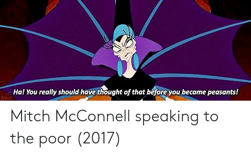 Mitch McConnell, Thought, and Hal: Hal You really should have thought of that before you became peasants! Mitch McConnell speaking to the poor (2017)
