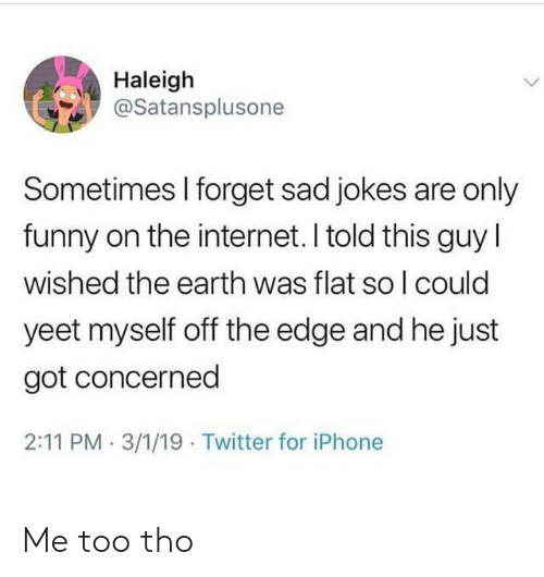 Funny, Internet, and Iphone: Haleigh  @Satansplusone  Sometimes l forget sad jokes are only  funny on the internet. I told this guy l  wished the earth was flat so l could  yeet myself off the edge and he just  got concerned  2:11 PM . 3/1/19 Twitter for iPhone Me too tho