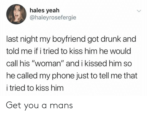 "Dank, Drunk, and Phone: hales yeah  @haleyrosefergie  last night my boyfriend got drunk and  told me if i tried to kiss him he would  call his ""woman"" and i kissed him so  he called my phone just to tell me that  i tried to kiss him Get you a mans"