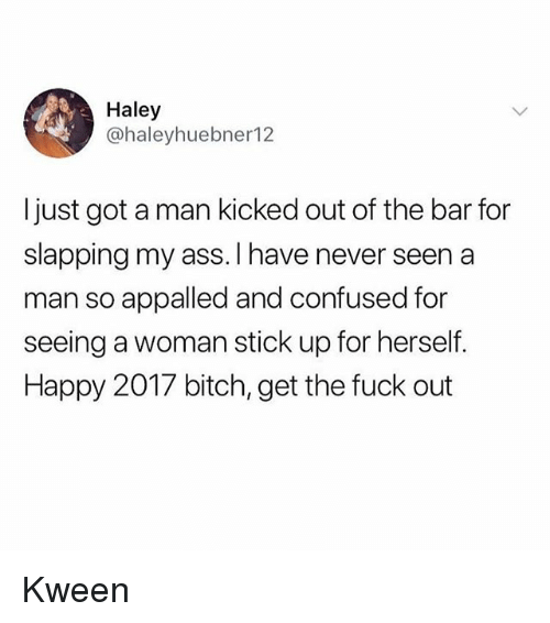 Appalled, Ass, and Bitch: Haley  @haleyhuebner12  Ijust got a man kicked out of the bar for  slapping my ass. I have never seen a  man so appalled and confused for  seeing a woman stick up for herself.  Happy 2017 bitch, get the fuck out Kween