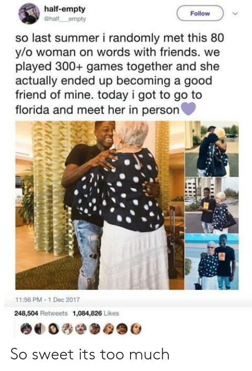 Goodly: half-empty  Follow  so last summer i randomly met this 80  y/o woman on words with friends. we  played 300+ games together and she  actually ended up becoming a good  friend of mine. today i got to go to  florida and meet her in person  11:56 PM-1 Dec 2017  248,504 Retweets 1,084,826 Likes So sweet its too much