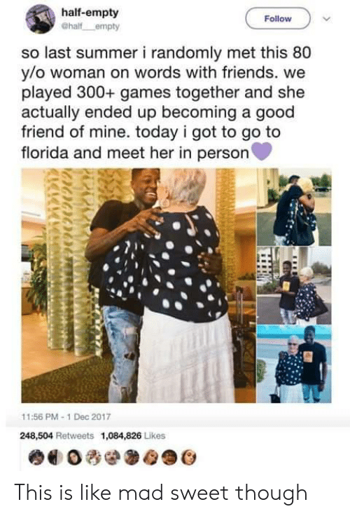 Goodly: half-empty  Follow  so last summer i randomly met this 80  y/o woman on words with friends. we  played 300+ games together and she  actually ended up becoming a good  friend of mine. today i got to go to  florida and meet her in person  11:56 PM-1 Dec 2017  248,504 Retweets 1,084,826 Likes This is like mad sweet though