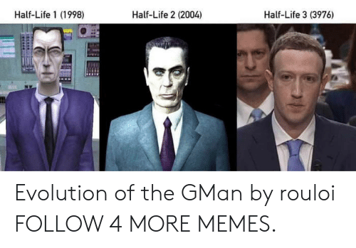 Dank, Life, and Memes: Half-Life 1 (1998)  Half-Life 2 (2004)  Half-Life 3 (3976) Evolution of the GMan by rouloi FOLLOW 4 MORE MEMES.