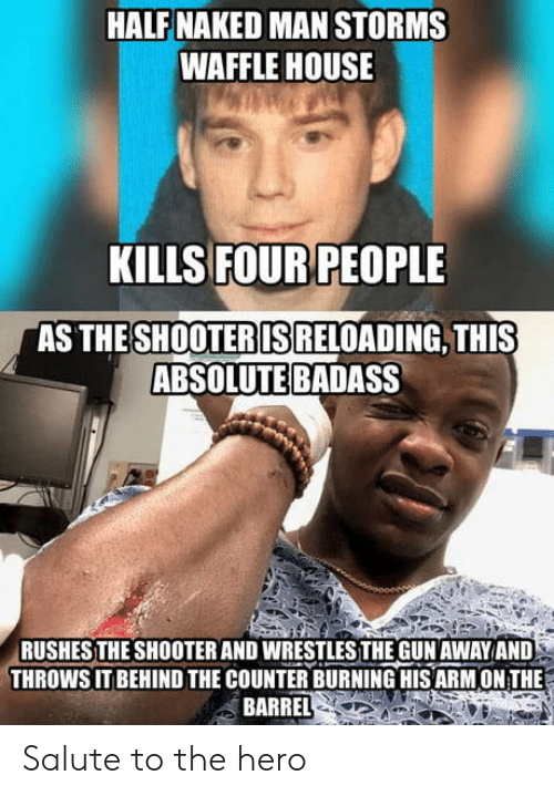Waffle House, House, and Naked: HALF NAKED MAN STORMS  WAFFLE HOUSE  KILLS FOUR PEOPLE  AS THE  SHOOTERIS  RELOADING, THIS  ABSOLUTE BADASS  RUSHESTHE SHOOTER AND WRESTLESTHE GUN AWAYAND  THROWS IT BEHIND THE COUNTER BURNING HIS ARM ON THE  BARREL Salute to the hero