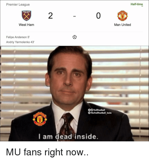 Memes, Premier League, and Time: Half-time  Premier League  HES  0  WEST HAM  2  NITED  Man United  West Ham  Felipe Anderson 5'  Andriy Yarmolenko 43  fOTrollFootball  TheTrollFootball Insta  CHES  UNITE  l am dead inside. MU fans right now..