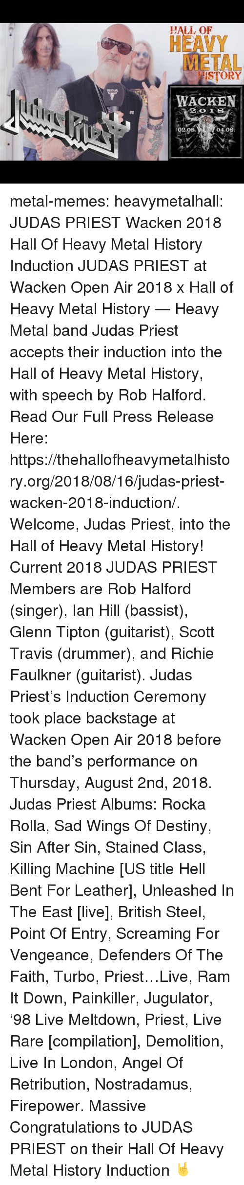 vengeance: HALL OF  HEAVY  METAL  ISTORY  WACKEN  02.08  04.08 metal-memes:  heavymetalhall:  JUDAS PRIEST Wacken 2018 Hall Of Heavy Metal History Induction JUDAS PRIEST at Wacken Open Air 2018 x Hall of Heavy Metal History — Heavy Metal band Judas Priest accepts their induction into the Hall of Heavy Metal History, with speech by Rob Halford.   Read Our Full Press Release Here: https://thehallofheavymetalhistory.org/2018/08/16/judas-priest-wacken-2018-induction/.   Welcome, Judas Priest, into the Hall of Heavy Metal History!   Current 2018 JUDAS PRIEST Members are Rob Halford (singer), Ian Hill (bassist), Glenn Tipton (guitarist), Scott Travis (drummer), and Richie Faulkner (guitarist).  Judas Priest's Induction Ceremony took place backstage at Wacken Open Air 2018 before the band's performance on Thursday, August 2nd, 2018.   Judas Priest Albums: Rocka Rolla, Sad Wings Of Destiny, Sin After Sin, Stained Class, Killing Machine [US title Hell Bent For Leather], Unleashed In The East [live], British Steel, Point Of Entry, Screaming For Vengeance, Defenders Of The Faith, Turbo, Priest…Live, Ram It Down, Painkiller, Jugulator, '98 Live Meltdown, Priest, Live  Rare [compilation], Demolition, Live In London, Angel Of Retribution, Nostradamus, Firepower.  Massive Congratulations to JUDAS PRIEST on their Hall Of Heavy Metal History Induction 🤘