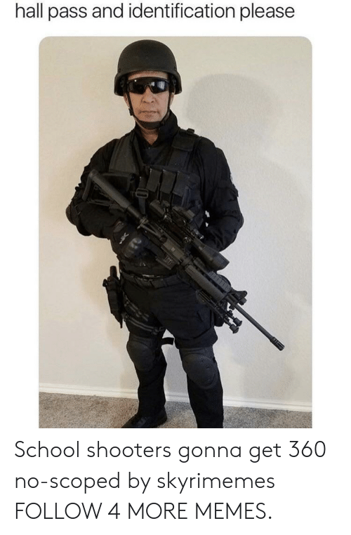 School Shooters: hall pass and identification please School shooters gonna get 360 no-scoped by skyrimemes FOLLOW 4 MORE MEMES.
