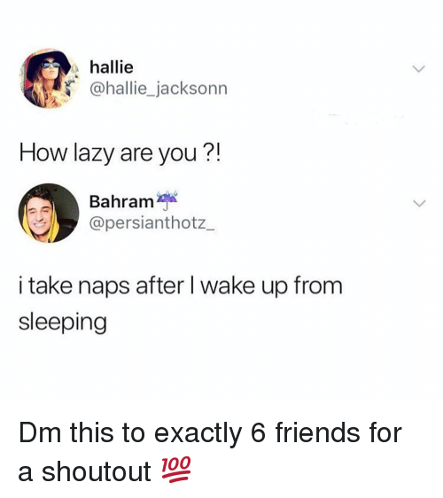 Friends, Lazy, and Memes: hallie  @hallie_jacksonn  How lazy are you?!  Bahram  @persianthotz_  i take naps after I wake up from  sleeping Dm this to exactly 6 friends for a shoutout 💯