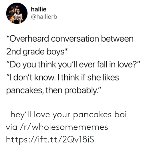 """pancakes: hallie  @hallierb  *Overheard conversation between  2nd grade boys*  """"Do you think you'll ever fall in love?""""  """"I don't know. I think if she likes  pancakes, then probably."""" They'll love your pancakes boi via /r/wholesomememes https://ift.tt/2Qv18iS"""