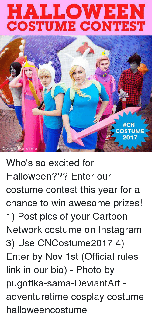 Cartoon Network, Halloween, and Instagram: HALLOWEEN  COSTUME CONTEST  #CN  COSTUME  2017  @pugoffka sama Who's so excited for Halloween??? Enter our costume contest this year for a chance to win awesome prizes! 1) Post pics of your Cartoon Network costume on Instagram 3) Use CNCostume2017 4) Enter by Nov 1st (Official rules link in our bio) - Photo by pugoffka-sama-DeviantArt - adventuretime cosplay costume halloweencostume