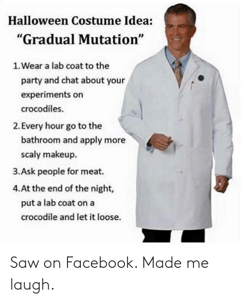 """Makeup: Halloween Costume Idea:  """"Gradual Mutation""""  1. Wear a lab coat to the  party and chat about your  experiments on  crocodiles.  2. Every hour go to the  bathroom and apply more  scaly makeup  3.Ask people for meat.  4.At the end of the night,  put a lab coat on a  crocodile and let it loose. Saw on Facebook. Made me laugh."""