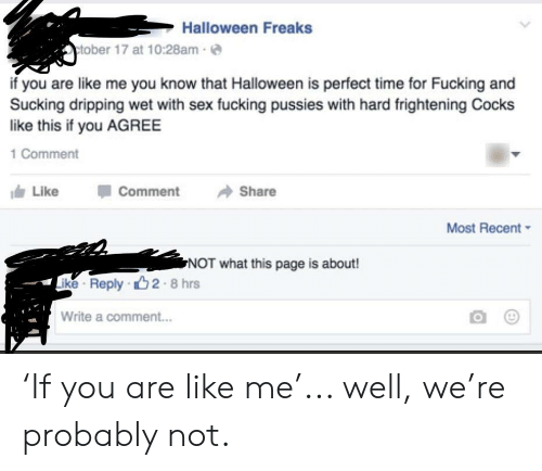 Fucking, Halloween, and Sex: Halloween Freaks  ctober 17 at 10:28am  if you are like me you know that Halloween is perfect time for Fucking and  Sucking dripping wet with sex fucking pussies with hard frightening Cocks  like this if you AGREE  1 Comment  Like  Comment  Share  Most Recent  NOT what this page is about!  ike Reply 2 8  Write a comment... 'If you are like me'... well, we're probably not.