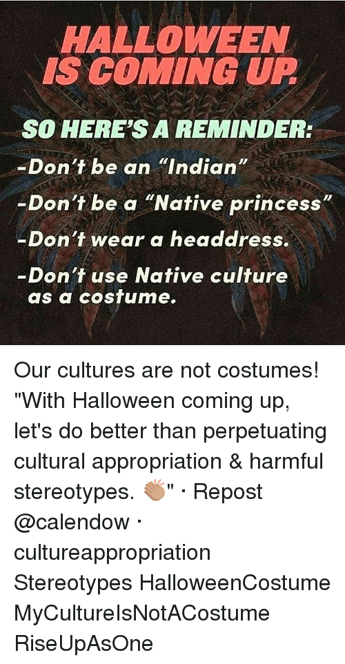 """Halloween, Memes, and Princess: HALLOWEEN  IS COMING UP  SO HERE'S A REMINDER:  -Don't be an """"Indian  Don't be a """"Native princess  -Don't wear a headdress.  Don't use Native culture  as a costume. Our cultures are not costumes! """"With Halloween coming up, let's do better than perpetuating cultural appropriation & harmful stereotypes. 👏🏽"""" · Repost @calendow · cultureappropriation Stereotypes HalloweenCostume MyCultureIsNotACostume RiseUpAsOne"""