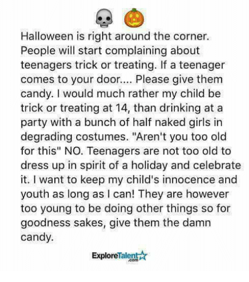 """degrading: Halloween is right around the corner.  People will start complaining about  teenagers trick or treating. If a teenager  comes to your door.. Please give them  candy. I would much rather my child be  trick or treating at 14, than drinking at a  party with a bunch of half naked girls in  degrading costumes. """"Aren't you too old  for this"""" NO. Teenagers are not too old to  dress up in spirit of a holiday and celebrate  it. I want to keep my child's innocence and  youth as long as I can! They are however  too young to be doing other things so for  goodness sakes, give them the damn  candy.  ExploreTalent☆"""
