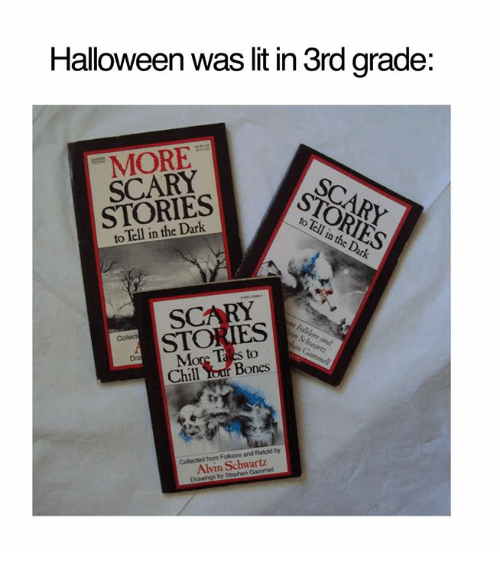 Bones, Chill, and Dank: Halloween was lit in 3rd grade:  MORE  SCARY  STORIES  to Tell in the Dark  SCARY  STORIES  More Ta es to  Chill Your Bones  ty  Collected from Folkiore and Retoid by  Alvin Schwartz