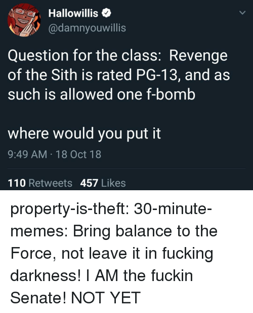revenge of the sith: Hallowillis<  @damnyouwillis  Question for the class: Revenge  of the Sith is rated PG-13, and as  such is allowed one f-bomb  where would you put it  9:49 AM 18 Oct 18  110 Retweets 457 Likes property-is-theft: 30-minute-memes:  Bring balance to the Force, not leave it in fucking darkness!  I AM the fuckin Senate!  NOT YET