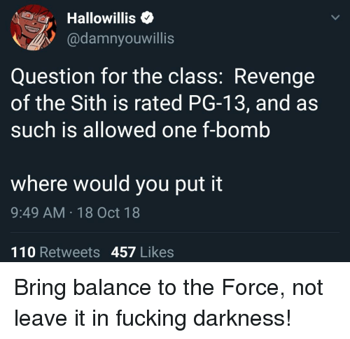 revenge of the sith: Hallowillis<  @damnyouwillis  Question for the class: Revenge  of the Sith is rated PG-13, and as  such is allowed one f-bomb  where would you put it  9:49 AM 18 Oct 18  110 Retweets 457 Likes Bring balance to the Force, not leave it in fucking darkness!