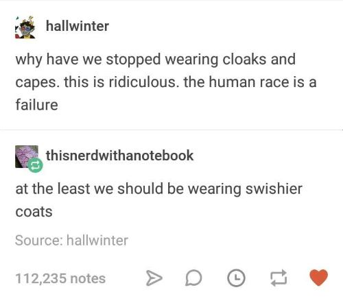 Humans of Tumblr, Failure, and Race: hallwinter  why have we stopped wearing cloaks and  capes. this is ridiculous. the human race is a  failure  thisnerdwithanotebook  at the least we should be wearing swishier  coats  Source: hallwinter  112,235 notes
