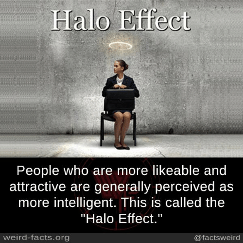 """Facts, Halo, and Memes: Halo Effect  People who are more likeable and  attractive are generally perceived as  more intelligent. This is called the  """"Halo Effect.""""  weird-facts.org  @factsweird"""