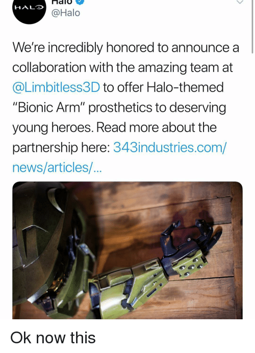 "Halo, Memes, and News: HALO  @Halo  We're incredibly honored to announce a  collaboration with the amazing team at  @Limbitless3D to offer Halo-themed  ""Bionic Arm"" prosthetics to deserving  young heroes. Read more about the  partnership here: 343industries.com/  news/articles/ Ok now this"