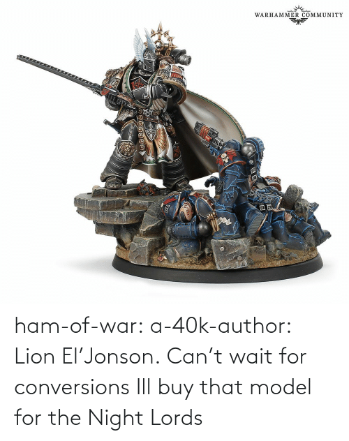 Buy: ham-of-war: a-40k-author:    Lion El'Jonson. Can't wait for conversions    Ill buy that model for the Night Lords
