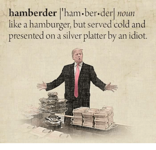 Memes, Silver, and Cold: hamberder l'ham.ber.derl noun  like a hamburger, but served cold and  presented on a silver platter by an idiot.