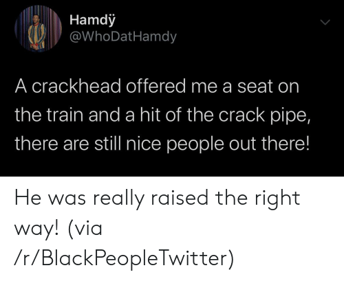 the train: Hamdy  @WhoDatHamdy  A crackhead offered me a seat on  the train and a hit of the crack pipe,  there are still nice people out there! He was really raised the right way! (via /r/BlackPeopleTwitter)